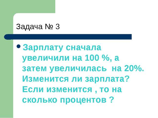 Задача № 3 Зарплату сначала увеличили на 100 %, а затем увеличилась на 20%. И...