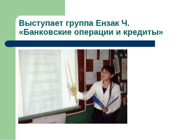 Выступает группа Ензак Ч. «Банковские операции и кредиты»