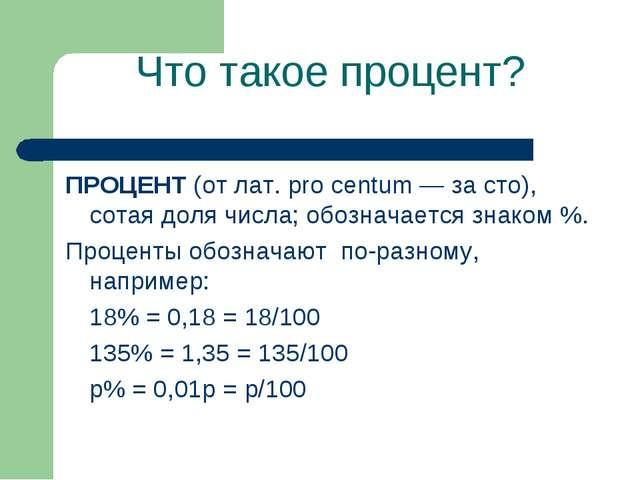 Что такое процент? ПРОЦЕНТ (от лат. pro centum — за сто), сотая доля числа; о...