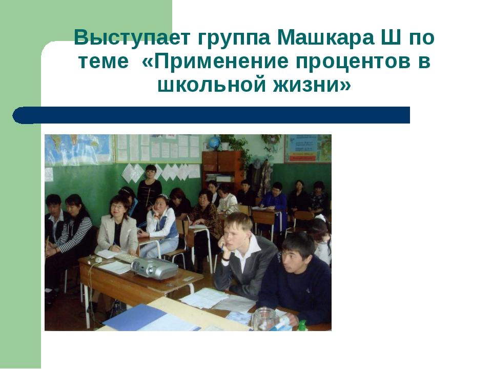 Выступает группа Машкара Ш по теме «Применение процентов в школьной жизни»