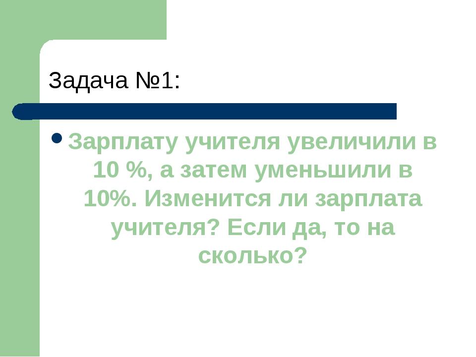 Задача №1: Зарплату учителя увеличили в 10 %, а затем уменьшили в 10%. Измени...