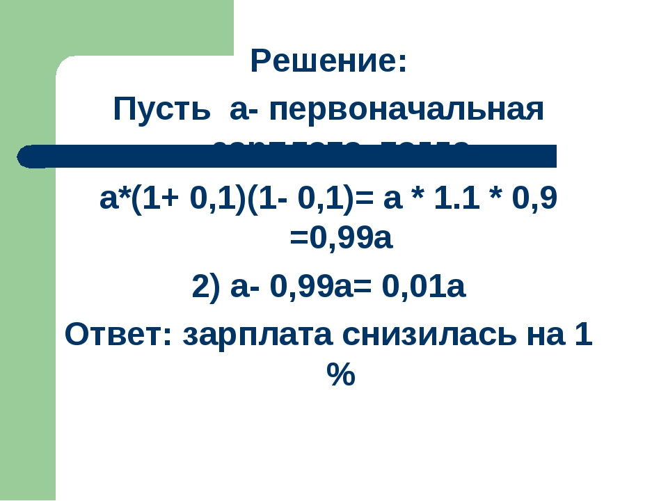 Решение: Пусть а- первоначальная зарплата, тогда а*(1+ 0,1)(1- 0,1)= а * 1.1...