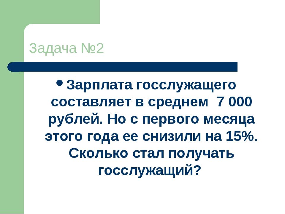 Задача №2 Зарплата госслужащего составляет в среднем 7 000 рублей. Но с перво...