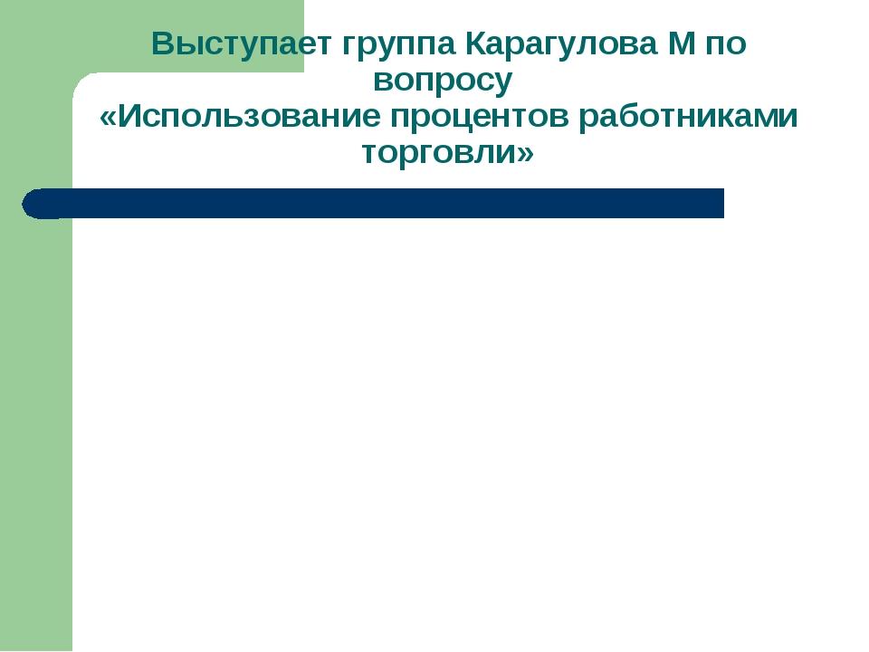 Выступает группа Карагулова М по вопросу «Использование процентов работниками...