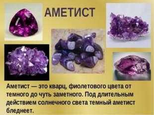 Аметист — это кварц, фиолетового цвета от темного до чуть заметного. Под длит