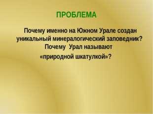 ПРОБЛЕМА Почему именно на Южном Урале создан уникальный минералогический запо