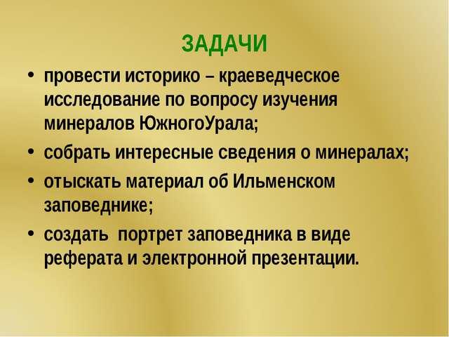 ЗАДАЧИ провести историко – краеведческое исследование по вопросу изучения мин...