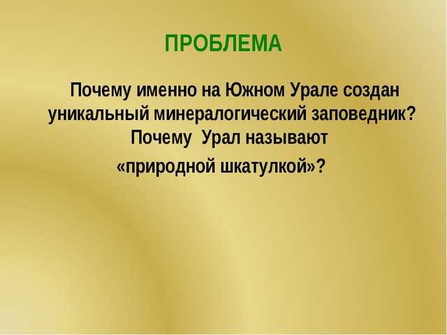 ПРОБЛЕМА Почему именно на Южном Урале создан уникальный минералогический запо...