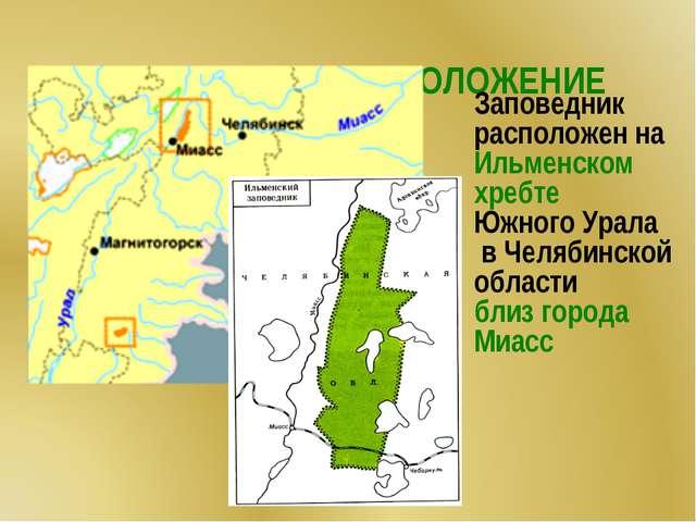 ГЕОГРАФИЧЕСКОЕ ПОЛОЖЕНИЕ Заповедник расположен на Ильменском хребте Южного У...