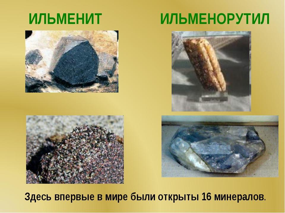ИЛЬМЕНИТ ИЛЬМЕНОРУТИЛ Здесь впервые в мире были открыты 16 минералов.