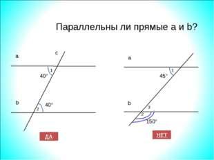Параллельны ли прямые а и b? 40° 40° а b с ДА НЕТ 1 2 45° 150° а b 1 2 3