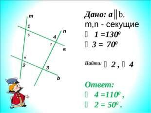 m n a b 1 2 3 4 Дано: a║b, m,n - секущие ∠ 1 =1300 ∠3 = 700 Найти: ∠2 , ∠4 От