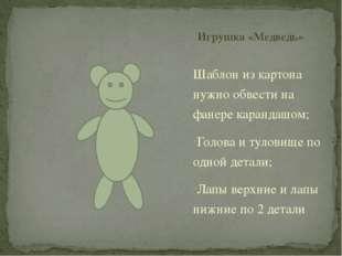 Игрушка «Медведь» Шаблон из картона нужно обвести на фанере карандашом; Голов
