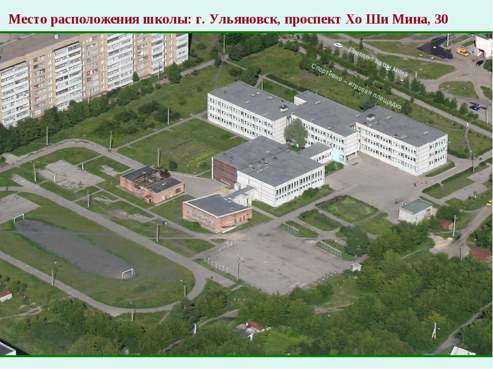 Место расположения школы: г. Ульяновск, проспект Хо Ши Мина, 30 Спортивно –...