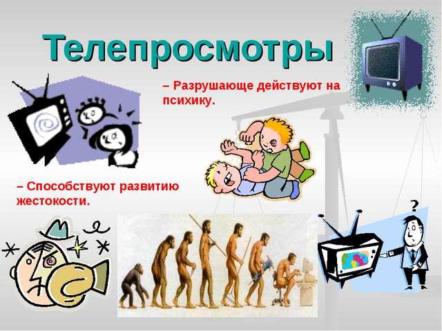 Телепросмотры – Разрушающе действуют на психику. – Способствуют развитию жест...