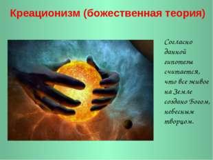 Креационизм (божественная теория) Согласно данной гипотезы считается, что вс