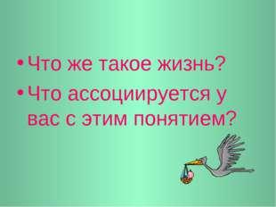 Что же такое жизнь? Что ассоциируется у вас с этим понятием?