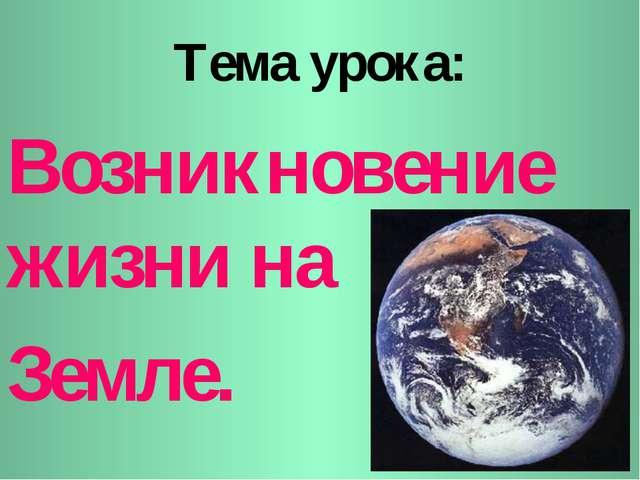 Тема урока: Возникновение жизни на Земле.