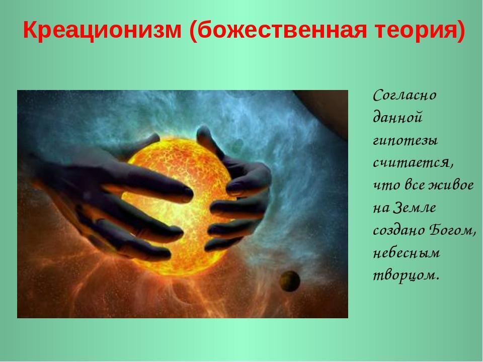 Креационизм (божественная теория) Согласно данной гипотезы считается, что вс...