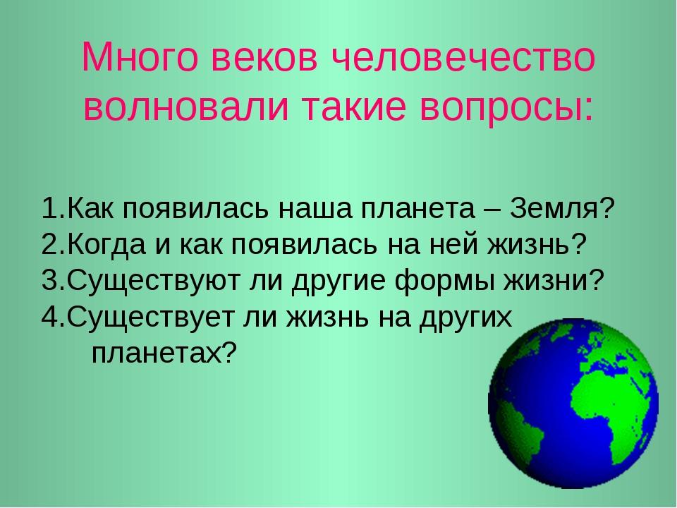 Много веков человечество волновали такие вопросы: 1.Как появилась наша планет...