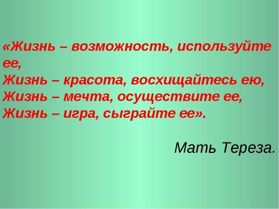 «Жизнь – возможность, используйте ее, Жизнь – красота, восхищайтесь ею, Жизнь...