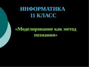 ИНФОРМАТИКА 11 КЛАСС «Моделирование как метод познания» Учитель информатики:
