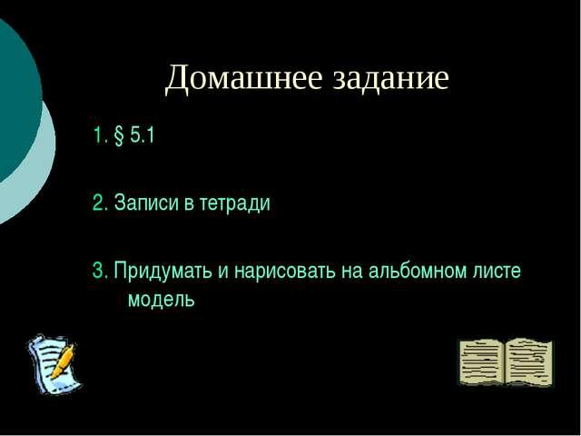 Домашнее задание 1. § 5.1 2. Записи в тетради 3. Придумать и нарисовать на ал...