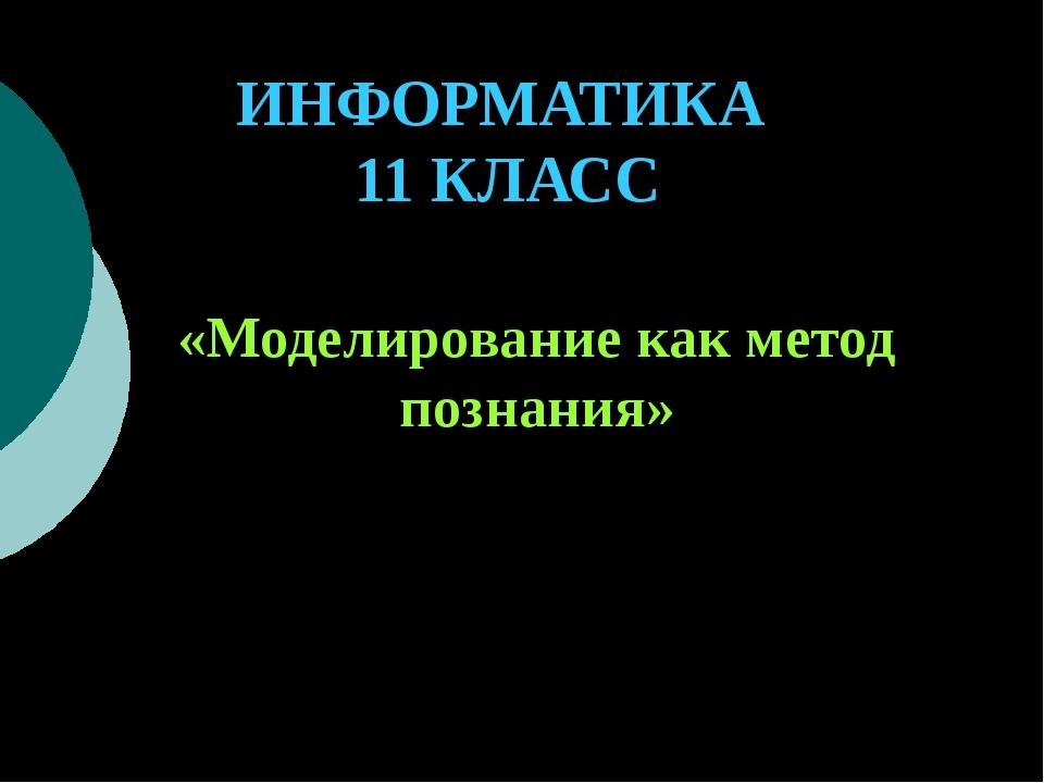 ИНФОРМАТИКА 11 КЛАСС «Моделирование как метод познания» Учитель информатики:...