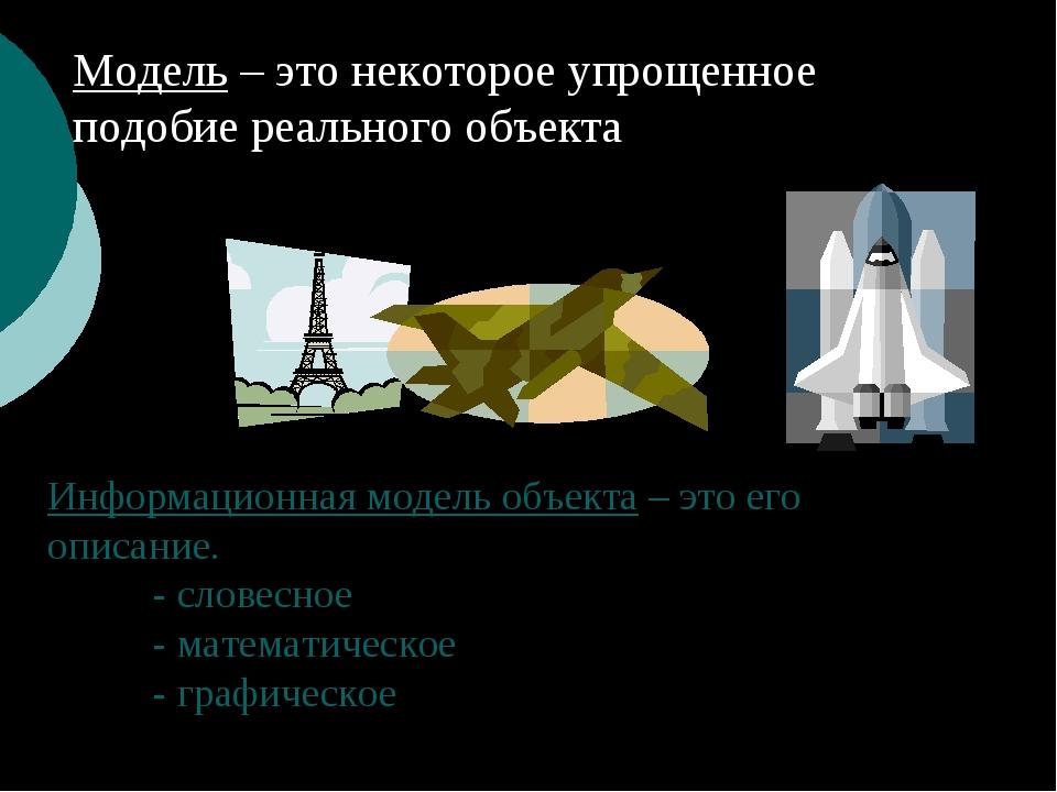 Модель – это некоторое упрощенное подобие реального объекта Информационная м...