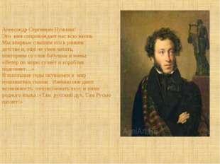 Александр Сергеевич Пушкин! Это имя сопровождает нас всю жизнь Мы впервые слы