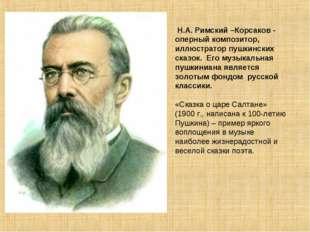 Н.А. Римский –Корсаков - оперный композитор, иллюстратор пушкинских сказок.