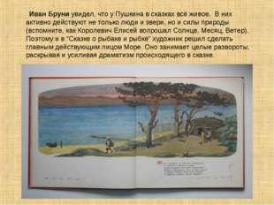 Иван Бруни увидел, что у Пушкина в сказках всё живое. В них активно действую