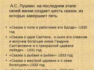 А.С. Пушкин на последнем этапе своей жизни создает шесть сказок, из которых