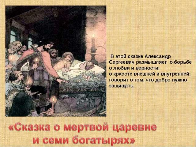 В этой сказке Александр Сергеевич размышляет о борьбе о любви и верности; о...