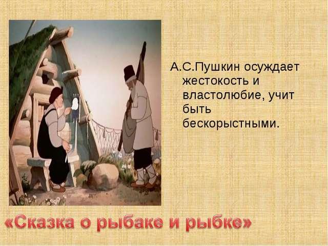 А.С.Пушкин осуждает жестокость и властолюбие, учит быть бескорыстными.