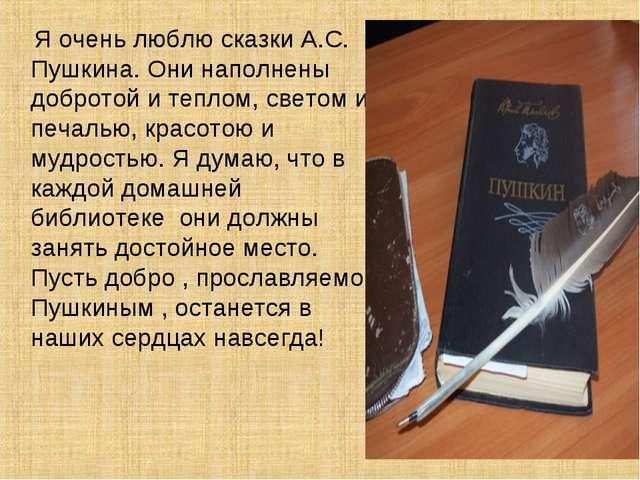 Я очень люблю сказки А.С. Пушкина. Они наполнены добротой и теплом, светом и...
