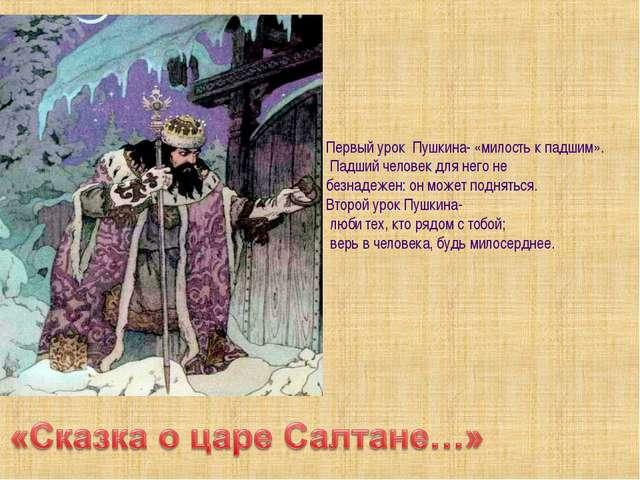 Первый урок Пушкина- «милость к падшим». Падший человек для него не безнадеж...