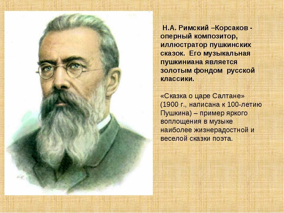 Н.А. Римский –Корсаков - оперный композитор, иллюстратор пушкинских сказок....