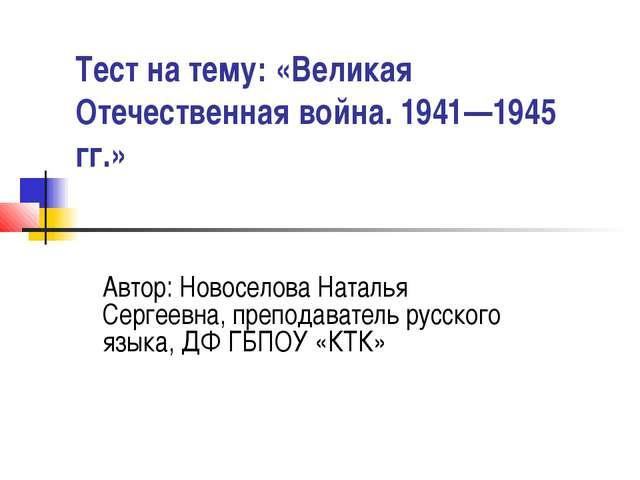 Тест на тему: «Великая Отечественная война. 1941—1945 гг.» Автор: Новоселова...