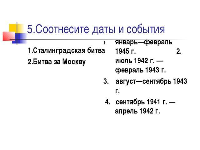 5.Соотнесите даты и события 1.Сталинградская битва 2.Битва за Москву январь—ф...