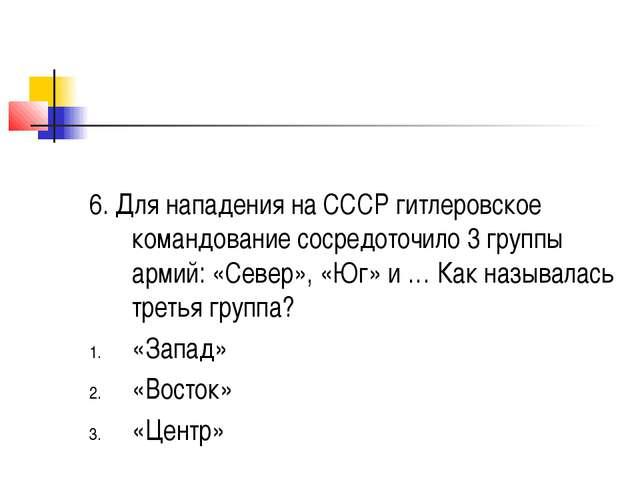 6. Для нападения на СССР гитлеровское командование сосредоточило 3 группы ар...