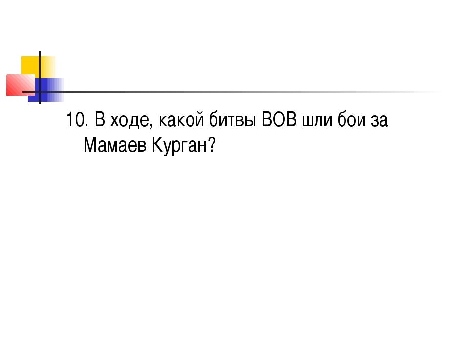 10. В ходе, какой битвы ВОВ шли бои за Мамаев Курган?
