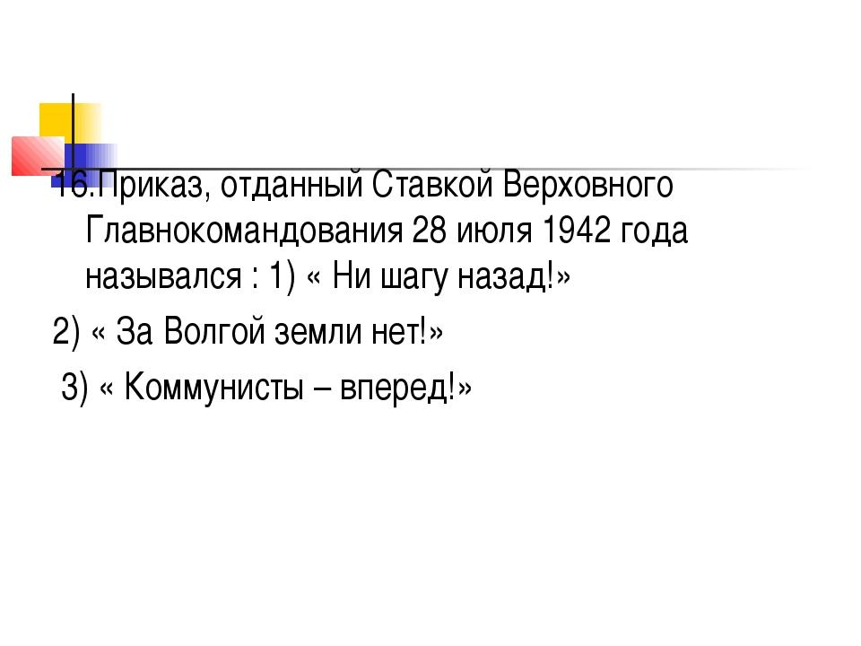 16.Приказ, отданный Ставкой Верховного Главнокомандования 28 июля 1942 года н...