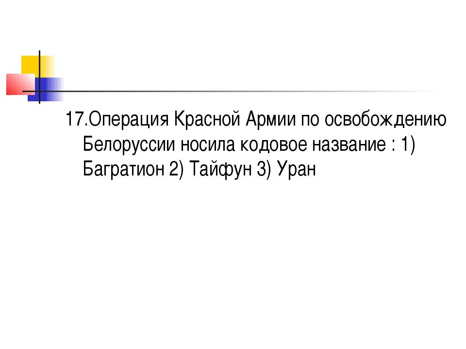 17.Операция Красной Армии по освобождению Белоруссии носила кодовое название...