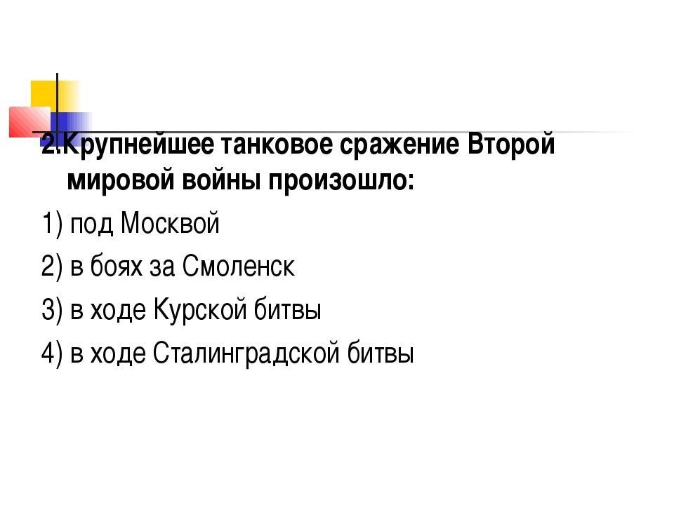 2.Крупнейшее танковое сражение Второй мировой войны произошло: 1) под Москвой...