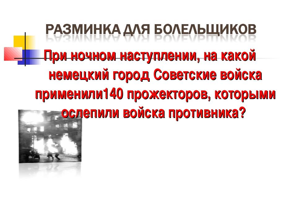 При ночном наступлении, на какой немецкий город Советские войска применили140...