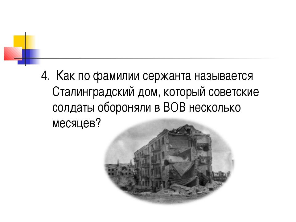 4.Как по фамилии сержанта называется Сталинградский дом, который советские...