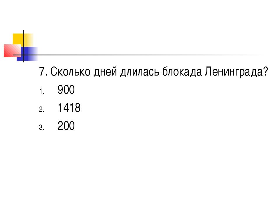 7. Сколько дней длилась блокада Ленинграда? 900 1418 200