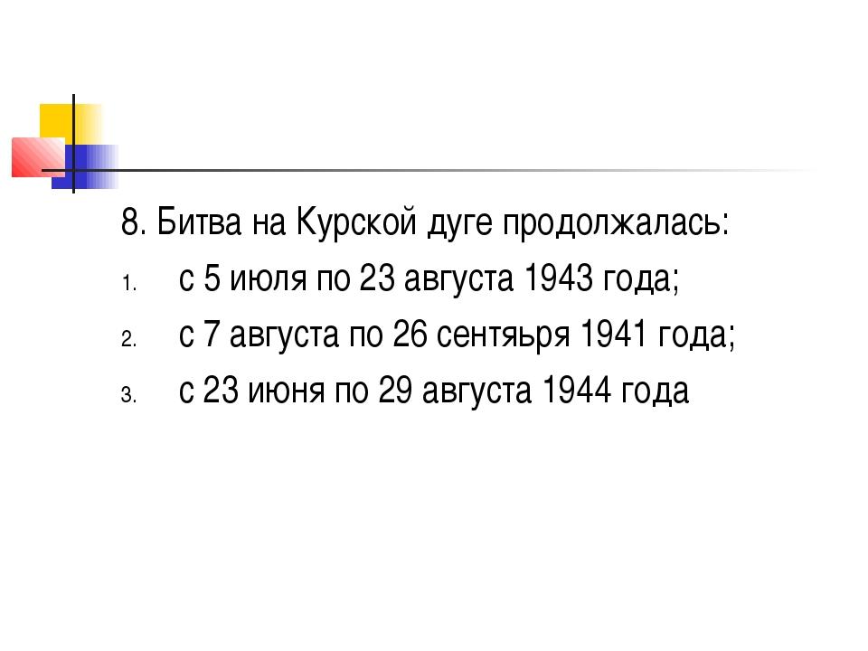 8. Битва на Курской дуге продолжалась: с 5 июля по 23 августа 1943 года; с 7...
