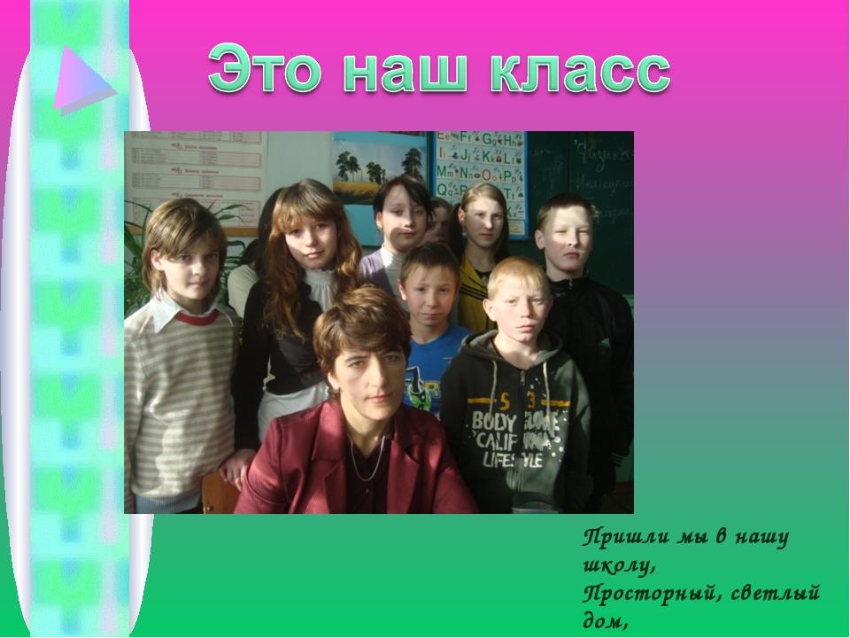 Пришли мы в нашу школу, Просторный, светлый дом, Где много дней весёлых Мы вм...
